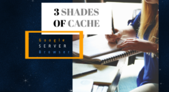 3 Shades Of Cache: Server, Browser And Google Caching